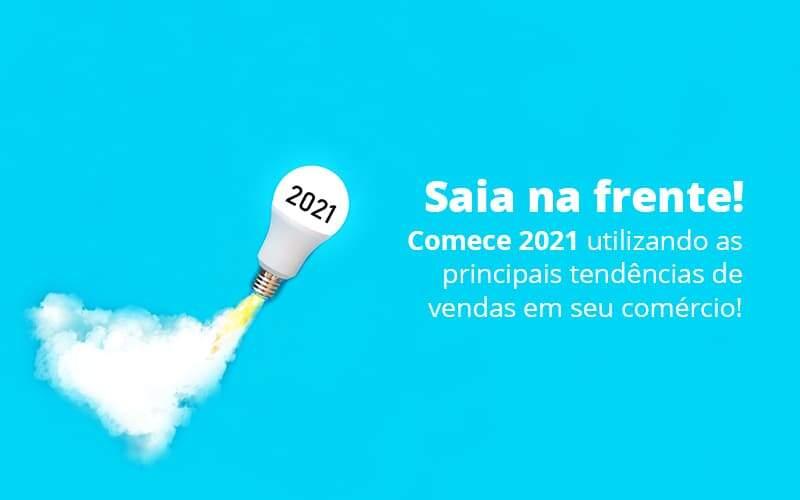 Saia Na Frente Comece 2021 Utilizando As Principais Tendencias De Vendas Em Seu Comercio Post 1 - E-Cont Gestão em Contabilidade