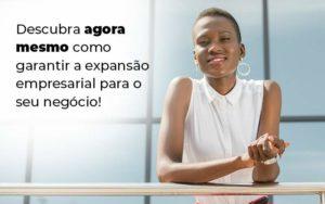 Descubra Agora Mesmo Como Garantir A Expansao Empresairal Para O Seu Negocio Blog 1 - E-Cont Gestão em Contabilidade